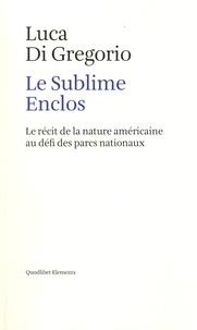 Luca Di Gregorio - Le Sublime Enclos - Le récit de la nature américaine au défi des parcs nationaux.