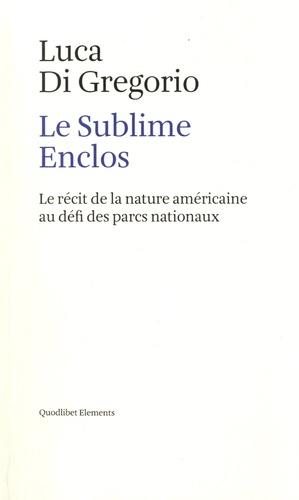 Le Sublime Enclos. Le récit de la nature américaine au défi des parcs nationaux
