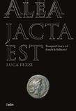 Luca Fezzi - Alea jacta est - Pourquoi César a-t-il franchi le Rubicon ?.