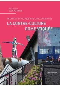 Luca Pattaroni - La contre-culture domestiquée - Art, espace et politique dans la ville gentrifiée.