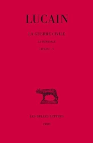 Lucain - La guerre civile - Tome 1, La pharsale, Livres I-V.