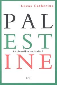 Lucas Catherine - Palestine - La dernière colonie ?.