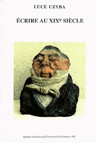 Luce Czyba - Ecrire au XIXe siècle - Recueil d'articles offert par ses amis collègues et disciples.