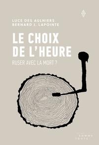 Luce Des Aulniers et Bernard J. Lapointe - Le choix de l'heure - Ruser avec la mort ?.