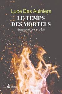 Luce Des Aulniers - Le Temps des mortels - Espaces rituels et deuil.