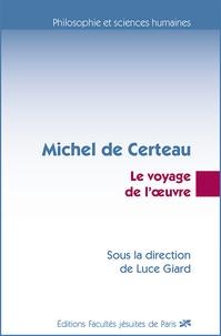 Luce Giard - Michel de Certeau - Le voyage de l'oeuvre.