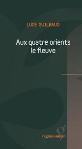 Luce Guilbaud - Aux quatre orients le fleuve.