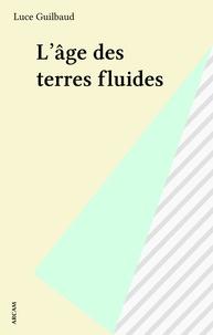 Luce Guilbaud - L'âge des terres fluides.