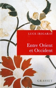 Luce Irigaray - Entre orient et occident.
