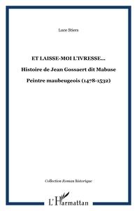 Luce Stiers - Et laisse-moi l'ivresse... - Histoire de Jean Gossaert dit Mabuse - Peintre maubeugeois (1478-1532).
