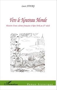 Luce Stiers - Vers le Nouveau Monde - Histoire d'une colonie française à New York au 17e siècle.
