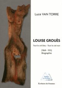 Luce Van Torre - Louise Grouès - Tout le ciel bleu, tout le ciel noir (1868-1931).