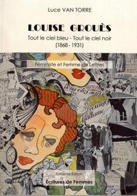 Luce Van Torre - Louise Grouès - Tout le ciel bleu, tout le ciel noir (1868-1931) Féministe et femme de lettres.