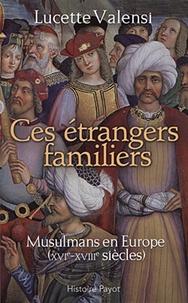 Lucette Valensi - Ces étrangers familiers - Musulmans en Europe (XVIe-XVIIIe siècles).