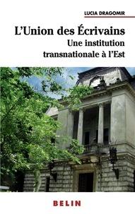 Lucia Dragomir - L'Union des Ecrivains - Une institution littéraire transnationale à l'Est : l'exemple roumain.
