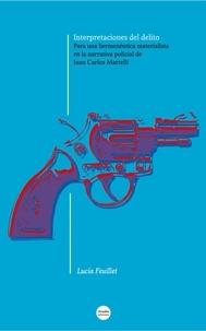 Lucía Feuillet - Interpretaciones del delito - Para una hermenéutica materialista en la narrativa policial de Juan Carlos Martelli.