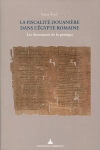 Lucia Rossi - La fiscalité douanière dans l'Egypte romaine - Les documents de la pratique.