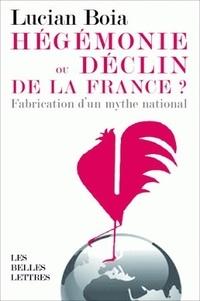 Lucian Boia - Hégémonie ou déclin de la France ? - La fabrication d'un mythe national.