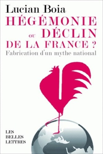 Lucian Boia - Hégémonie ou déclin de la France ? - La fabrication d'un mythe national.