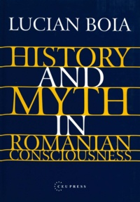 Lucian Boia - History and Myth in Romanian Consciousness.
