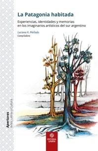 Luciana A. Mellado - La Patagonia habitada - Experiencias, identidades y memorias en los imaginarios artísticos del sur argentino.