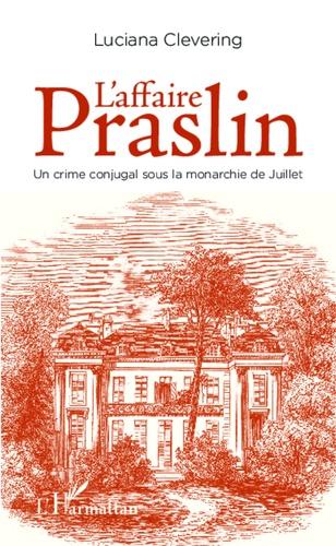 Luciana Clevering - L'affaire Praslin - Un crime conjugal sous la monarchie de Juillet.