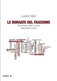 Luciano Villani - Le Borgate del fascismo - Storia urbana, politica e sociale della periferia romana.