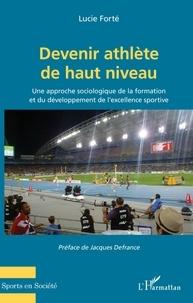 Lucie Forté - Devenir athlète de haut niveau - Une approche sociologique de la formation et du développement de l'excellence sportive.