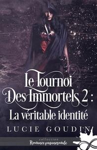 Lucie Goudin - Le tournoi des immortels 2 : La véritable identité - Le tournoi des immortels, T2.