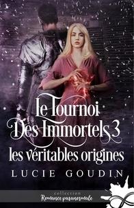 Lucie Goudin - Le tournoi des immortels Tome 3 : Les véritables origines.
