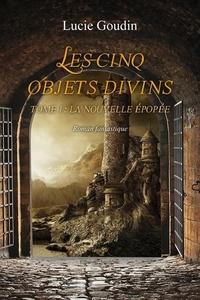 Lucie Goudin - Les cinq objets divins Tome 1 : La nouvelle épopée.