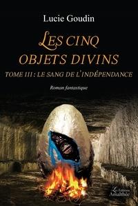 Lucie Goudin - Les cinq objets divins Tome 3 : Le sang de l'indépendance.