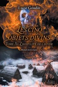 Lucie Goudin - Les cinq objets divins Tome 4 : L'hostilité de l'hiver.