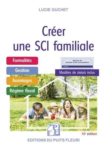 Lucie Guchet - Créer une SCI familiale - Formalités - Gestion - Avantages - Régime fiscal - Modèle de statuts..