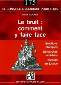 Lucie Guchet - Le bruit : comment y faire face - Les solutions pratiques, la démarche amiable, les autres recours.