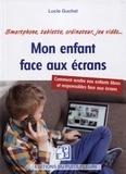 Lucie Guchet - Mon enfant face aux écrans - Smartphone, tablette, ordinateur, jeu vidéo....