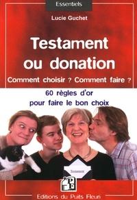 Lucie Guchet - Testament ou donation... Comment choisir ? Comment faire ? - 60 règles d'or pour faire le bon choix.