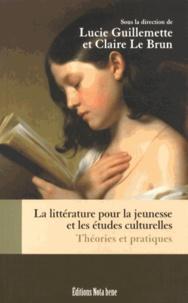 Lucie Guillemette et Claire Le Brun - La littérature pour la jeunesse et les études culturelles - Théories et pratiques.