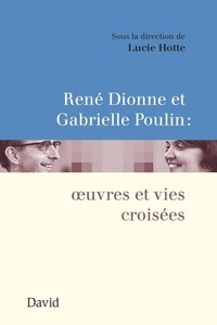 Lucie Hotte - René Dionne et Gabrielle Poulin : œuvres et vies croisées.