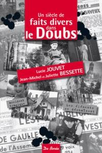 Lucie Jouvet et Jean-Michel Bessette - Un siècle de faits divers dans le Doubs.