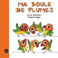 Lucie Papineau et Virginie Egger - Ma boule de plumes.