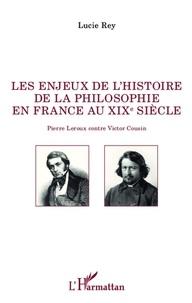 Lucie Rey - Les enjeux de l'histoire de la philosophie en France au xix e siècle - Pierre Leroux contre Victor Cousin.