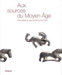 Lucie Steiner et Justin Favrod - Aux sources du Moyen Age - Entre Alpes et Jura de 350 à l'an 1000.
