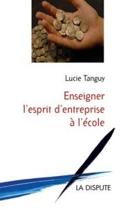 Lucie Tanguy - Enseigner l'esprit d'entreprise à l'école - Le tournant politique des années 1980-2000 en France.