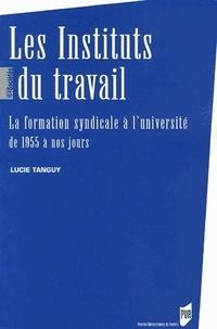 Lucie Tanguy - Les Instituts du travail - La formation syndicale à l'université de 1955 à nos jours.