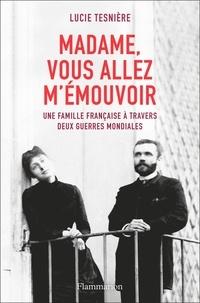 Lucie Tesnière - Madame, vous allez m'émouvoir - Une famille française à travers deux guerres mondiales.
