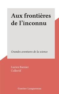Lucien Barnier et  Collectif - Aux frontières de l'inconnu - Grandes aventures de la science.