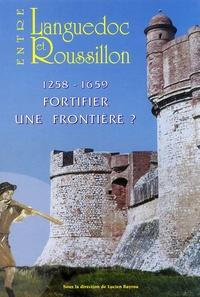 Lucien Bayrou - Entre Languedoc et Roussillon - 1258-1659 Fortifier une frontière ?.