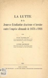 Lucien Bechelen et Ivan Moerlen - La lutte de la jeunesse estudiantine alsacienne et lorraine contre l'emprise allemande de 1871 à 1918.