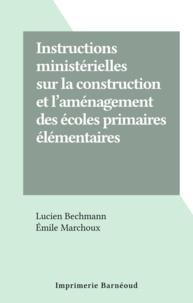 Lucien Bechmann et Émile Marchoux - Instructions ministérielles sur la construction et l'aménagement des écoles primaires élémentaires.